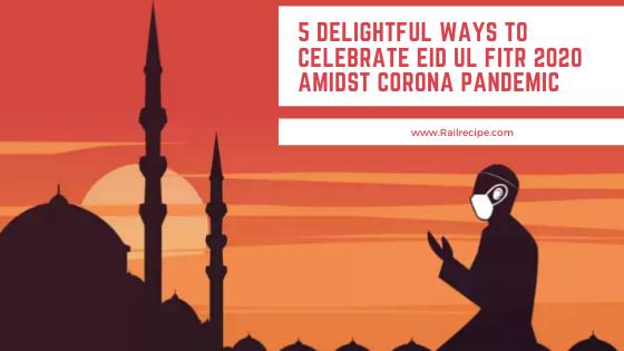 5 Delightful Ways to Celebrate Eid Ul Fitr 2020 Amidst Corona Pandemic